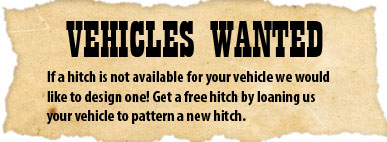 Vehicles Wanted - Get a FREE hitch by loaning us your vehicle to pattern a new hitch.